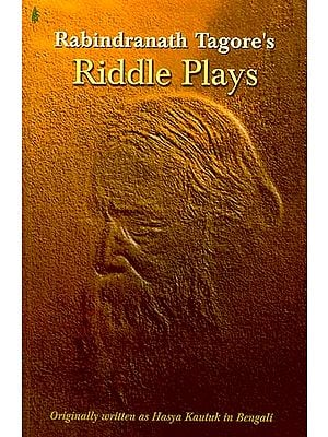 Riddle Plays: Rabindranath Tagore's (Originally Written as Hasya Kautuk In Bengali)