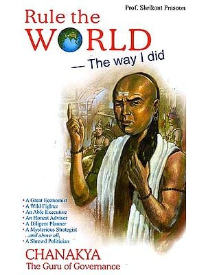 Rule the World the Way I Did: Chanakya the Guru of Governance