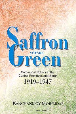 Saffron versus Green (Communal Politics in the Central Provinces and Berar 1919-1947)
