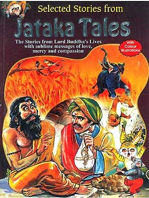 Selected Stories from Jataka Tales: The Stories from Lord Buddha's Lives with Sublime Messages of Love, Mercy and Compassion