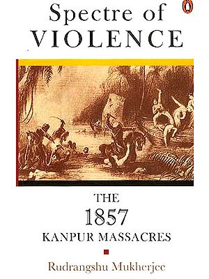 Spectre of Violence The 1857 Kanpur Massacres