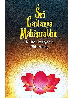 Sri Caitanya (Chaitanya) Mahaprabhu: His Life, Religion and Philosophy
