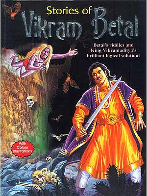 Stories of Vikram Betal: Betal's Riddles and King Vikramaditya's Brilliant Logical Solutions