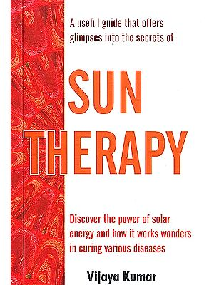 SUN THERAPY (Discover the Power of solar energy and how it works wonders in curing various diseases)