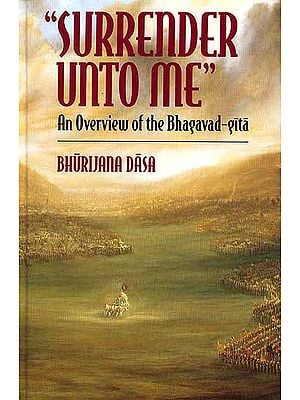 "'Surrender Unto Me"" An Overview of the Bhagavad-Gita"