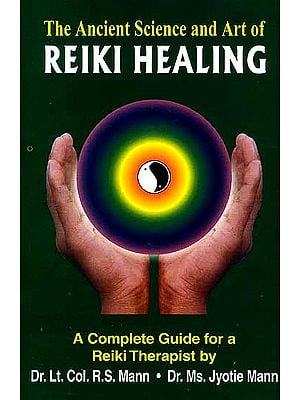 The Ancient Science and Art of Reiki Healing : A Complete Guide for a Reiki Therapist