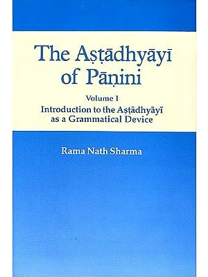 The Astadhyayi of Panini (Volume 1 - Introduction to the Astadhyayi as a Grammatical Device)