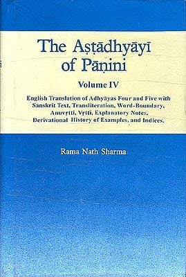 The Astadhyayi of Panini (Volume IV -   Adhyayas Four and Five (English Translation of with Sanskrit Text, Transliteration, Word-Boundary, Anuvrtti, Vrtti, Explanatory Notes, Derivational History of Examples, and I)