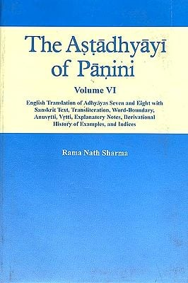 The Astadhyayi of Panini (Volume VI - Adhyayas Seven and Eight ( English Translation of with Sanskrit Text, Transliteration, Word-Boundary, Anuvrtti, Explanatory Notes, Derivational History of Examples, and Indices)