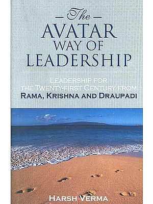 The Avatar Way of Leadership: Leadership for the Twenty-First Century from Rama, Krishna and Draupadi
