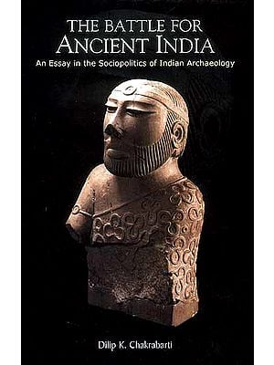 The Battle For Ancient India (An Essay in the Sociopolitics of Indian Archaeology)