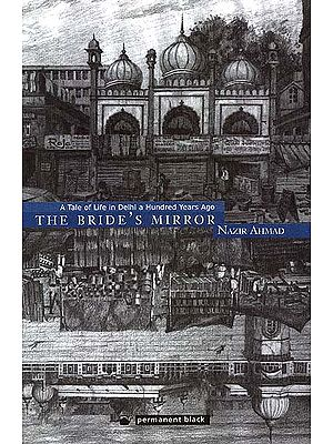 The Bride's Mirror: Mirat Ul-Arus (A Tale of Life in Delhi a Hundred Years Ago)