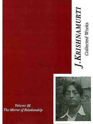 The Collected Works of J. Krishnamurti {The Mirror of Relationship Volume – III [1936- 1944]}