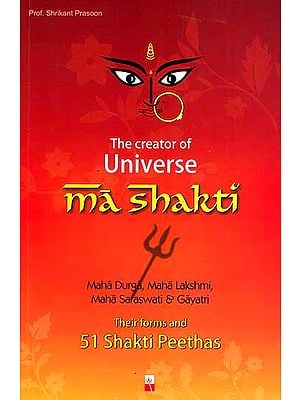 The Creator of Universe Ma Shakti: Their Forms and 51 Shakti Peethas (Maha Durga, Maha Lakshmi, Maha Saraswati and Gayatri)