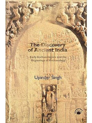 The Discovery of Ancient India: Early Archaeologists and the Beginnings of Archaeology
