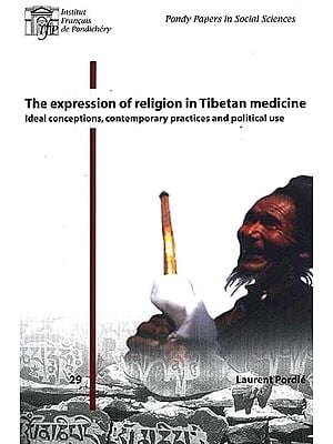 The Expression of Religion in Tibetan Medicine (Ideal Conceptions, Contemporary Practices and Political Use)
