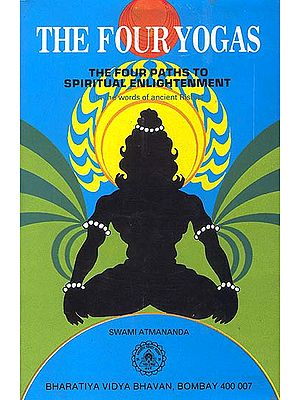 The Four Yogas Or The Four Paths To Spiritual Enlightenment (in the words of the ancient Rishis)