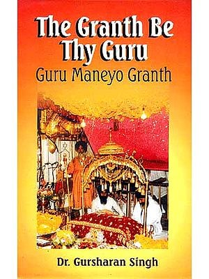 The Granth Be Thy Guru: Guru Maneyo Granth