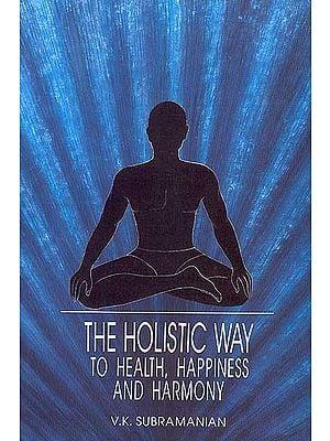 The Holistic Way to Health, Happiness and Harmony