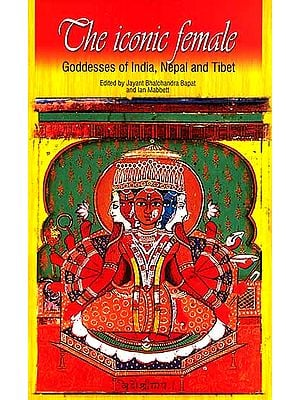 The Iconic Female (Goddesses of India, Nepal and Tibet)