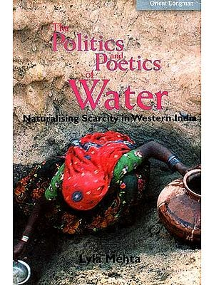 The Politics And Poetics Of Water (The Naturalisation of Scarcity In Western India)