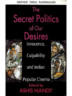 The Secret Politics Of Our Desire (Innocence, Culpability and Indian Popular Cinema)