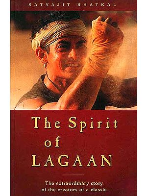 The Spirit of Lagaan: The Extraordinary Story of the Creators of a Classic