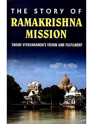 The Story of Ramakrishna Mission: Swami Vivekananda's Vision and Fulfilment