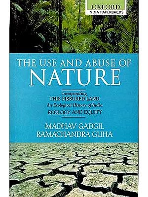 THE USE AND ABUSE OF NATURE: Incorporating This Fissured Land (An Ecological History of India) and Ecology and Equity