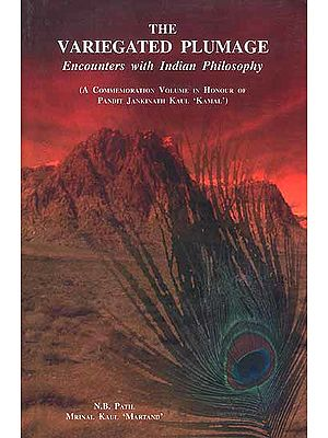 The Variegated Plumage Encounters with Indian Philosophy (A Commemoration Volume in Honour of Pandit Jankinath Kaul 'Kamal')