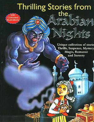Thrilling Stories from the Arabian Nights: Unique Collection of Stories. Thrills, Suspense, Mystery, Magic, Romance and Sorcery