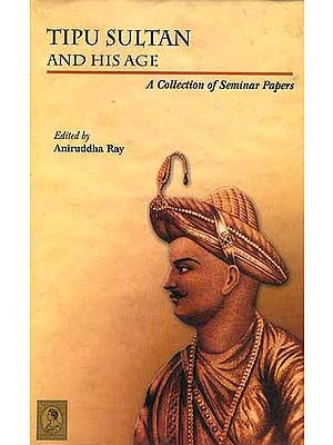 Tipu Sultan And His Age: A Collection of Seminar Papers