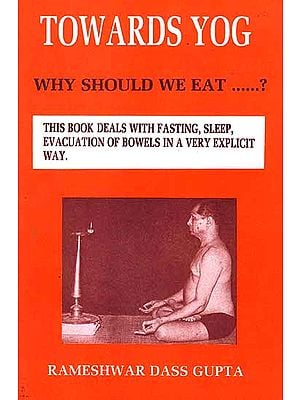 Towards Yog: Why Should We Eat? (This Book Deals with Fasting, Sleep, Evacuation of Bowels in a Very Explicit Way)