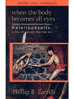 When The Body Becomes All Eyes (Paradigms, Discourses and Practices of Power in Kalarippayattu, a South Indian Martial Art)