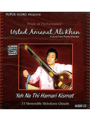 Yeh Na Thi Hamari Kismat<br> 15 Memorable Melodious Ghazals<br> Pride of Performance  Ustad Amanat Ali Khan<br> A Jewel from Patiala Gharana <br>(Audio CD)