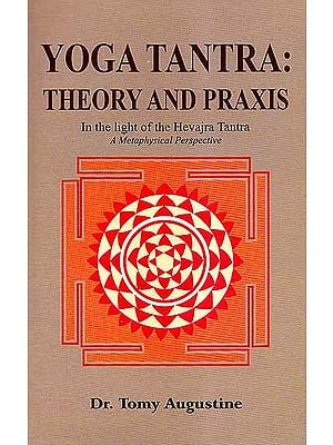 Yoga Tantra: Theory and Praxis- In the light of the Hevajra Tantra, A Metaphysical Perspective