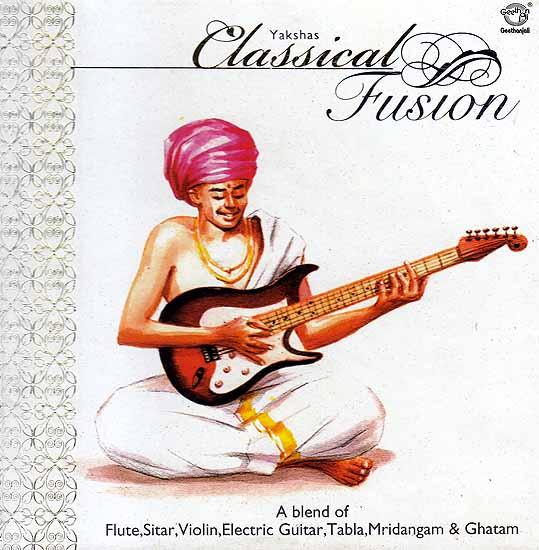 Yakshas Classical Fusion -  A Blend of Flute, Sitar, Violin, Electric Guitar, Tabla, Mridangam & Ghatam (Audio CD)